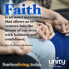 Faith is an inner assurance that allows us to venture into the dream of our lives with boldness and confidence. ~Rev. Kathleen McKenna