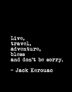 Live, travel, adventure, bless, and don't be sorry. - Jack Kerouac, 1922-1969. Beat novelist and poet, a literary icon of the 20th century counter-culture.