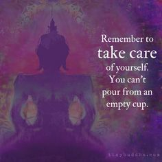 Remember to take care of yourself. You can\'t pour from an empty cup.