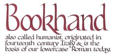 Bookhand - also called humanist, originated in fourteenth century Italy & is the basis of our lowercase Roman today.