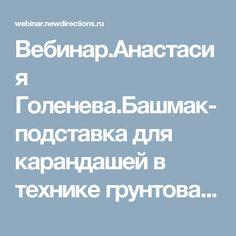 Вебинар.Анастасия Голенева.Башмак-подставка для карандашей в технике грунтованный текстиль.