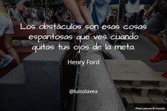"""""""  Los obstáculos son esas cosas espantosas que ves cuando quitas tus ojos de la meta."""" Henry Ford"""