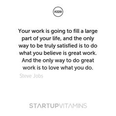 Your work is going to fill a large part of your life, and the only way to be truly satisfied is to do what you believe is great work. And the only way to do great work is to love what you do.-Steve Jobs