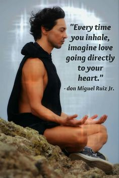 Every time you inhale, imagine love going directly to your heart. ~ Don Miguel Ruiz
