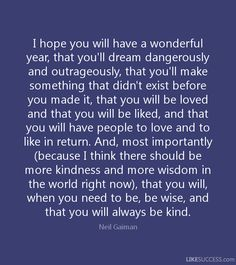 """I hope you will have a wonderful year, that you'll dream dangerously and outrageously, that you'll make something that didn't exist before you made it, that you will be loved and that you will be liked, and that you will have people to love and to like in return. And, most importantly (because I think there should be more kindness and more wisdom in the world right now), that you will, when you need to be, be wise, and that you will always be kind."""" -Neil Gaiman - Google Search"""