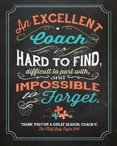 An excellent coach is hard to find, difficult to part with, and impossible to forget - Quote Saying PERSONALIZED Printable Coach Gift Chalkboard Wall Art by Jalipeno on Etsy. The perfect group coach gift idea for that special coach in your life - Print it, put it in a frame and have the players sign the mat for a gift that's sure to make your coach tear up! Check the shop for more printable retirement gifts / thank you gifts / mentor gifts / goodbye gifts! by myra