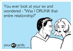 You ever look at your ex and wondered - 'Was I DRUNK that entire relationship?' Yup