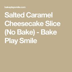 Salted Caramel Cheesecake Slice (No Bake) - Bake Play Smile
