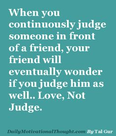 When you continuously judge someone in front of a friend, your friend will eventually wonder if you judge him as well.. Love, Not Judge.