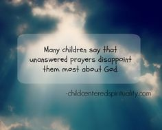Children are disappointed by unanswered prayers.  How to help. childcenteredspirituality.com