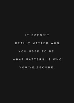 It doesn't matter who you use to be, it matters who you've become.