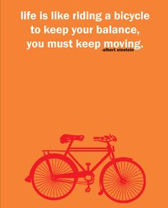 """Life is like riding a bicycle, to keep your balance you must keep moving""  ~ Albert Einstein"