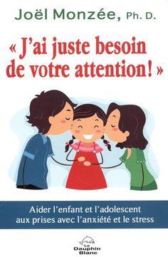 """""""J'ai juste besoin de votre attention!"""" : aider les enfants et les adolescents aux prises avec le stress et l'anxiété / Joël Monzée.  Éditions Le Dauphin blanc."""