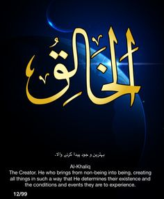 Al-Khaliq.  The Creator.  He who brings from non-being into being, creating all things in such a way that He determines their existence and the conditions and events they are to experience.