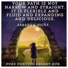 """""""Your path is not narrow and straight. It is flexible and fluid and expanding and delicious."""" ~~Abraham-Hicks"""