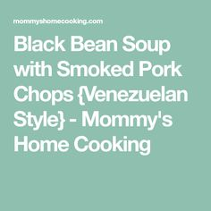 Black Bean Soup with Smoked Pork Chops {Venezuelan Style} - Mommy's Home Cooking
