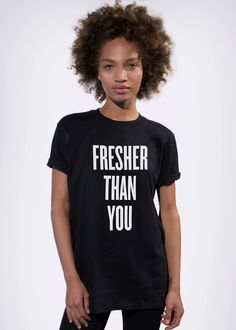 FRESHER THAN YOU TEE - I know some really cool ladies who would kill it in this tee...