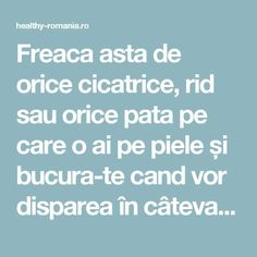 Freaca asta de orice cicatrice, rid sau orice pata pe care o ai pe piele și bucura-te cand vor disparea în câteva minute! CHIAR MEDICI SUNT SOCATI. - Healthy Romania How To Get Rid, Metabolism, Good To Know, Body Care, Helpful Hints, Beauty Hacks, Remedies, Health Fitness, Hair Beauty