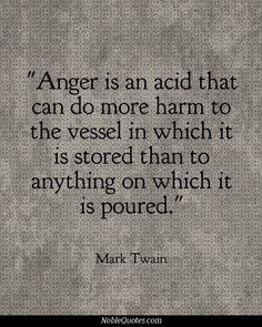 Anger is an acid that can do more harm to the vessel in which it is stored than to anything on which it is poured. ~ Mark Twain