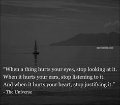 """""""When a thing hurts your eyes, stop looking at it. When it hurts your ears, stop listening to it. And when it hurts your heart, stop justifying it"""" -The Universe Truth Hurts, It Hurts, Hurt Heart, Universe Love, Let It Flow, Motivational Posters, True Facts, Note To Self, True Words"""