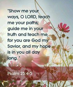 """""""Éternel! fais-moi connaître tes voies, Enseigne-moi tes sentiers. Conduis-moi dans ta vérité, et instruis-moi; Car tu es le Dieu de mon salut, Tu es toujours mon espérance."""" Psaumes 25:4-5"""