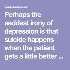Perhaps the saddest irony of depression is that suicide happens when the patient gets a little better and can again function sufficiently. - Dick Cavett - BrainyQuote