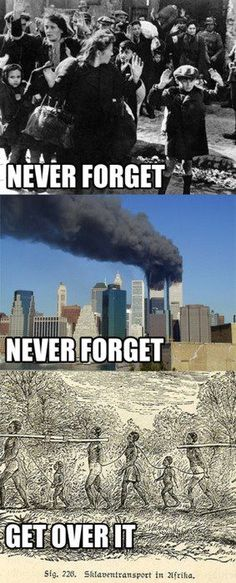What we're taught. Never forget the Holocaust. Never forget 9/11. Get over Slavery