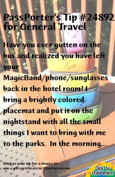 PassPorter Tip #24892: Have you ever gotten on the bus and realized you have left your MagicBand/phone/sunglasses back in the hotel room? I bring a brightly colored placemat and put it on the nightstand with all the small things I want to bring with me to the parks.  In the morning, the last thing I do before I close the door is glance at the placemat.     Click to view the full tip and save it to your tip collection!