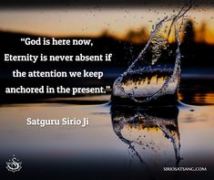 """God is here now, Eternity is never absent if the attention we keep anchored in the present.""  Satguru Sirio Ji 