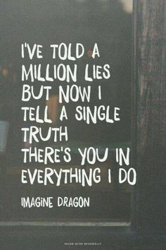 I've told a million lies but now I tell a single truth there's you in everything I do.