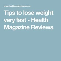 Tips to lose weight very fast - Health Magazine Reviews