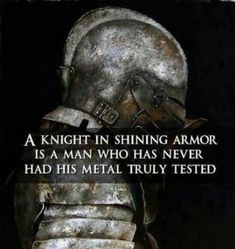 A Knight in Shining Armour is a man who has never had his metal fully tested!..proud of all my scars!