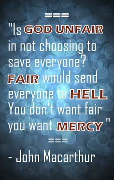 """Is God unfair in not choosing to save everyone? Fair would send everyone to hell.You don't want fair you want mercy"" - - John Macarthur"