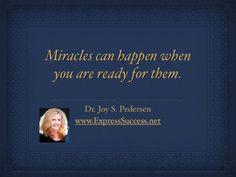Miracles can happen when you are ready for them. -Dr. Joy S. Pedersen #quote