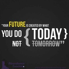 Your Success in the future is created by what you DO TODAY; NOT TOMORROW  It's almost time for the New Year! Can you believe it! When we talk about the future, usually what comes in mind are either our goals, career, or whichever is or will be are our next move and course of action to apply. Thinking of our future also denotes our dreams, ambitions and desires which stems from our inclination to achieve them.   Here are some powerful ways for you to create a bright and stunning future.