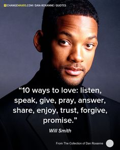 """10 ways to love : listen, speak, give, pray, answer, share, enjoy, trust, forgive, promise."" ~ Will Smith"