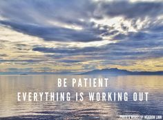 Be Patient. Everything is working out.