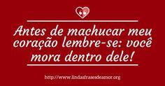 Antes de machucar meu coração lembre-se: você mora dentro dele! http://www.lindasfrasesdeamor.org/mensagens/amor/indiretas