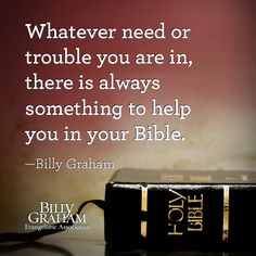 """Whatever need or trouble you are in, there is always something to help you in your Bible."" -Billy Graham"
