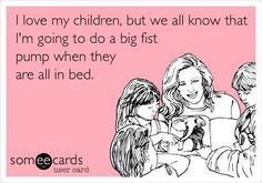 I love my children, but we all know that I'm going to do a big fist pump when they are all in bed.