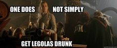 .One does not simply get Legolas drunk.