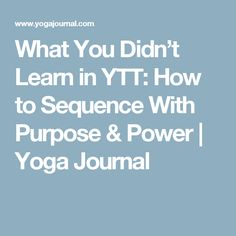 What You Didn't Learn in YTT: How to Sequence With Purpose & Power   Yoga Journal