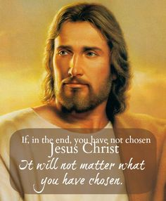 If in the end, you have not chosen Jesus Christ, It will not matter what you have chosen. =Maxwell