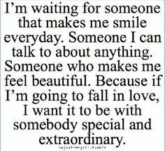 I'm waiting for someone that makes me smile everyday. someone i can talk to about anything. someone who makes me feel beautiful. because if i'm going to fall in love, i want it to be with someone special and extraordinary #Quotes
