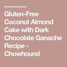 Gluten-Free Coconut Almond Cake with Dark Chocolate Ganache Recipe - Chowhound