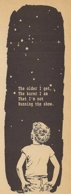 The older I get the surer I am that I am not running the show! Thank you Jesus for running it!