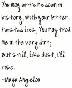 But still, like dust, I'll rise.  Maya Angelou.   #quote   For more quotes and jokes, check out my FB page:  https://www.facebook.com/ChanceofSarcasm