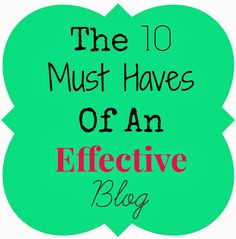 "The 10 Must Haves Of An Effective Blog - ""1) Quality content posted on a regular basis. 2-5 times a week. 2) Great pictures. 3) Individuality... """