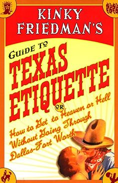 """Kinky Friedman's Guide to Texas Etiquette or How to Get to Heaven or Hell Without Going Through Dallas-Fort Worth (2001). """"You'll never look at Texas the same way again after you encounter the real-life characters in [this book] ... [the author] provides an insider's view of his state's customs, history, and values."""" (Front Flap)"""