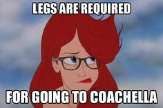 Ariel - Legs are required for going to Coachella.